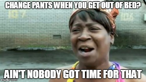 Aint Nobody Got Time For That Meme | CHANGE PANTS WHEN YOU GET OUT OF BED? AIN'T NOBODY GOT TIME FOR THAT | image tagged in memes,aint nobody got time for that | made w/ Imgflip meme maker