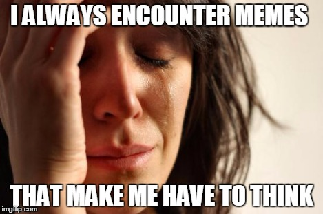 First World Problems Meme | I ALWAYS ENCOUNTER MEMES THAT MAKE ME HAVE TO THINK | image tagged in memes,first world problems | made w/ Imgflip meme maker