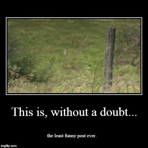 It's just not funny, folks. | This is, without a doubt... | the least funny post ever. | image tagged in funny,demotivationals,post,i like this post | made w/ Imgflip demotivational maker