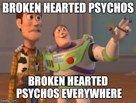 X, X Everywhere Meme | BROKEN HEARTED PSYCHOS BROKEN HEARTED PSYCHOS EVERYWHERE | image tagged in memes,x x everywhere | made w/ Imgflip meme maker