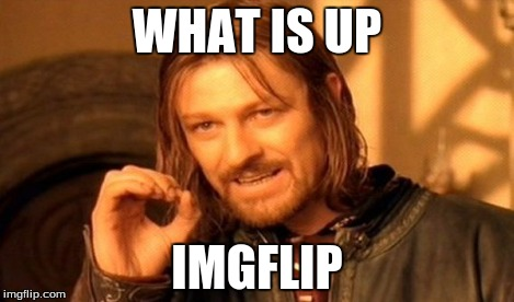 One Does Not Simply | WHAT IS UP IMGFLIP | image tagged in memes,one does not simply | made w/ Imgflip meme maker