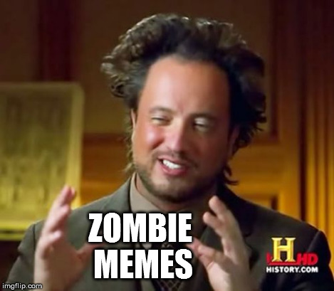 Ancient Aliens Meme | ZOMBIE MEMES | image tagged in memes,ancient aliens | made w/ Imgflip meme maker