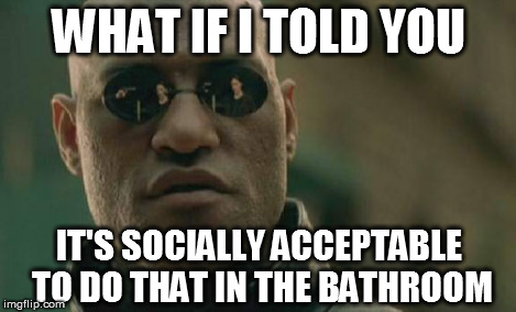 Matrix Morpheus Meme | WHAT IF I TOLD YOU IT'S SOCIALLY ACCEPTABLE TO DO THAT IN THE BATHROOM | image tagged in memes,matrix morpheus | made w/ Imgflip meme maker