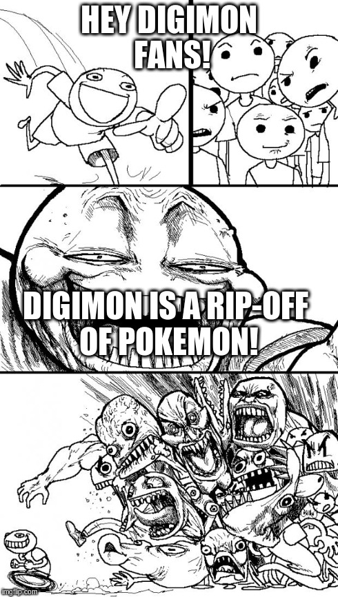 Hey Internet | HEY DIGIMON FANS! DIGIMON IS A RIP-OFF OF POKEMON! | image tagged in memes,hey internet | made w/ Imgflip meme maker