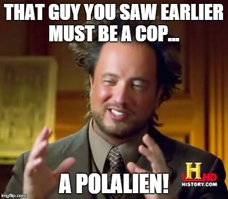 Ancient Aliens Meme | THAT GUY YOU SAW EARLIER MUST BE A COP... A POLALIEN! | image tagged in memes,ancient aliens | made w/ Imgflip meme maker