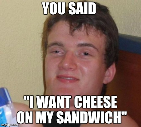 "YOU SAID ""I WANT CHEESE ON MY SANDWICH"" 