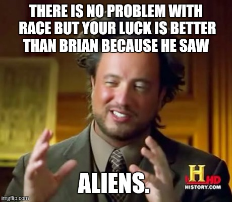 Ancient Aliens Meme | THERE IS NO PROBLEM WITH RACE BUT YOUR LUCK IS BETTER THAN BRIAN BECAUSE HE SAW ALIENS. | image tagged in memes,ancient aliens | made w/ Imgflip meme maker