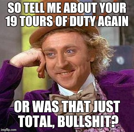 Creepy Condescending Wonka Meme | SO TELL ME ABOUT YOUR 19 TOURS OF DUTY AGAIN OR WAS THAT JUST TOTAL, BULLSHIT? | image tagged in memes,creepy condescending wonka | made w/ Imgflip meme maker