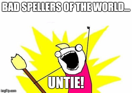 X All The Y Meme | BAD SPELLERS OF THE WORLD... UNTIE! | image tagged in memes,x all the y | made w/ Imgflip meme maker
