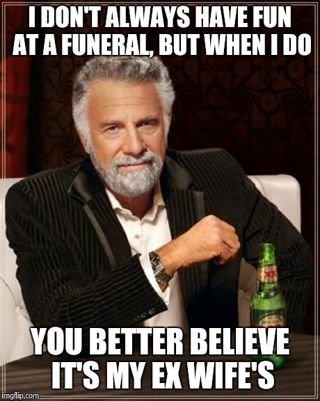 The Most Interesting Man In The World Meme | I DON'T ALWAYS HAVE FUN AT A FUNERAL, BUT WHEN I DO YOU BETTER BELIEVE IT'S MY EX WIFE'S | image tagged in memes,the most interesting man in the world | made w/ Imgflip meme maker