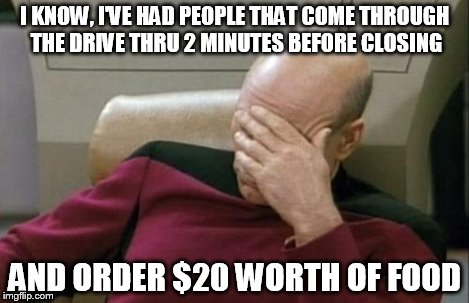 Captain Picard Facepalm Meme | I KNOW, I'VE HAD PEOPLE THAT COME THROUGH THE DRIVE THRU 2 MINUTES BEFORE CLOSING AND ORDER $20 WORTH OF FOOD | image tagged in memes,captain picard facepalm | made w/ Imgflip meme maker