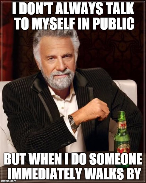 The Most Interesting Man In The World | I DON'T ALWAYS TALK TO MYSELF IN PUBLIC BUT WHEN I DO SOMEONE IMMEDIATELY WALKS BY | image tagged in memes,the most interesting man in the world | made w/ Imgflip meme maker