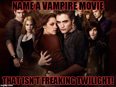 Name A Vampire Movie | NAME A VAMPIRE MOVIE THAT ISN'T FREAKING TWILIGHT! | image tagged in twilight,vampire,vampires,scary movie,horror | made w/ Imgflip meme maker