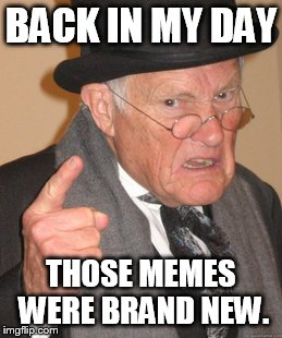 Back In My Day Meme | BACK IN MY DAY THOSE MEMES WERE BRAND NEW. | image tagged in memes,back in my day | made w/ Imgflip meme maker