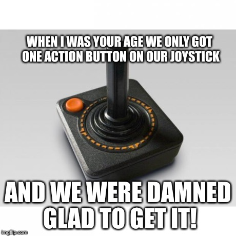 Atari joystick | WHEN I WAS YOUR AGE WE ONLY GOT ONE ACTION BUTTON ON OUR JOYSTICK AND WE WERE DAMNED GLAD TO GET IT! | image tagged in atari joystick | made w/ Imgflip meme maker