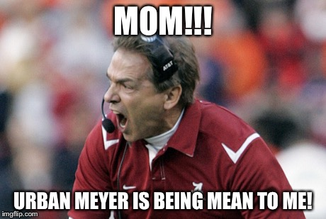 Saban having a temper tantrum | MOM!!! URBAN MEYER IS BEING MEAN TO ME! | image tagged in college football,nick saban,ohio state,alabama,sports fans,sports | made w/ Imgflip meme maker