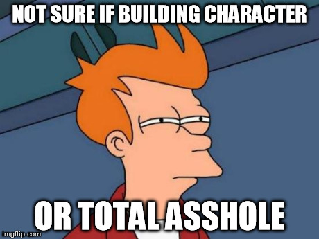 Futurama Fry Meme | NOT SURE IF BUILDING CHARACTER OR TOTAL ASSHOLE | image tagged in memes,futurama fry | made w/ Imgflip meme maker