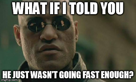 Matrix Morpheus Meme | WHAT IF I TOLD YOU HE JUST WASN'T GOING FAST ENOUGH? | image tagged in memes,matrix morpheus | made w/ Imgflip meme maker