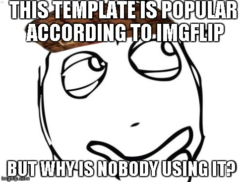 Question Rage Face | THIS TEMPLATE IS POPULAR ACCORDING TO IMGFLIP BUT WHY IS NOBODY USING IT? | image tagged in memes,question rage face,scumbag | made w/ Imgflip meme maker