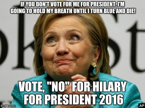 "Crazy Clinton | IF YOU DON'T VOTE FOR ME FOR PRESIDENT, I'M GOING TO HOLD MY BREATH UNTIL I TURN BLUE AND DIE! VOTE, ""NO"" FOR HILARY FOR PRESIDENT 2016 
