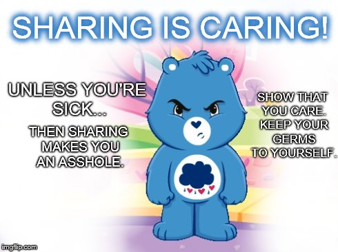 Sharing is Caring! Unless you're sick... | SHARING IS CARING! UNLESS YOU'RE SICK... THEN SHARING MAKES YOU AN ASSHOLE. SHOW THAT YOU CARE. KEEP YOUR GERMS TO YOURSELF. | image tagged in sharing,caring,sick,asshole,germs,grumpybear | made w/ Imgflip meme maker