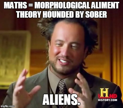 Ancient Aliens Meme | MATHS = MORPHOLOGICAL ALIMENT THEORY HOUNDED BY SOBER ALIENS. | image tagged in memes,ancient aliens | made w/ Imgflip meme maker