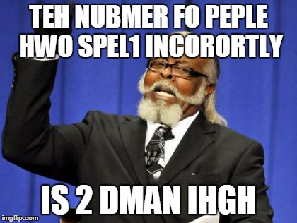 Too Damn High Meme | TEH NUBMER FO PEPLE HWO SPEL1 INCORORTLY IS 2 DMAN IHGH | image tagged in memes,too damn high | made w/ Imgflip meme maker