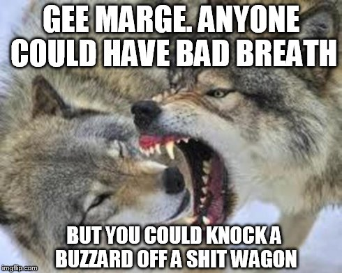 open wide wolf | GEE MARGE. ANYONE COULD HAVE BAD BREATH BUT YOU COULD KNOCK A BUZZARD OFF A SHIT WAGON | image tagged in wolves,nsfw | made w/ Imgflip meme maker