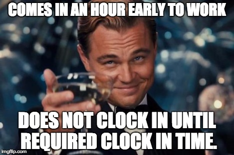 Leonardo Dicaprio Cheers Meme | COMES IN AN HOUR EARLY TO WORK DOES NOT CLOCK IN UNTIL REQUIRED CLOCK IN TIME. | image tagged in memes,leonardo dicaprio cheers | made w/ Imgflip meme maker