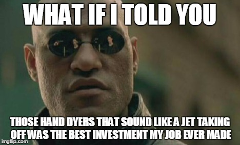 Matrix Morpheus Meme | WHAT IF I TOLD YOU THOSE HAND DYERS THAT SOUND LIKE A JET TAKING OFF WAS THE BEST INVESTMENT MY JOB EVER MADE | image tagged in memes,matrix morpheus | made w/ Imgflip meme maker