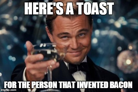 Leonardo Dicaprio Cheers | HERE'S A TOAST FOR THE PERSON THAT INVENTED BACON | image tagged in memes,leonardo dicaprio cheers | made w/ Imgflip meme maker