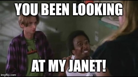 YOU BEEN LOOKING AT MY JANET! | image tagged in janet | made w/ Imgflip meme maker