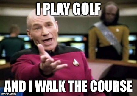 Picard Wtf Meme | I PLAY GOLF AND I WALK THE COURSE | image tagged in memes,picard wtf | made w/ Imgflip meme maker