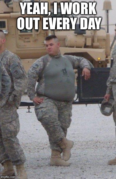 fat army soldier | YEAH, I WORK OUT EVERY DAY | image tagged in fat army soldier | made w/ Imgflip meme maker