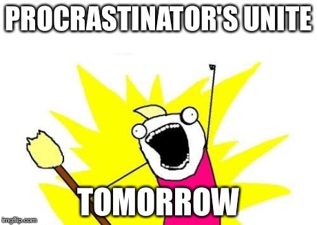 X All The Y Meme | PROCRASTINATOR'S UNITE TOMORROW | image tagged in memes,x all the y | made w/ Imgflip meme maker