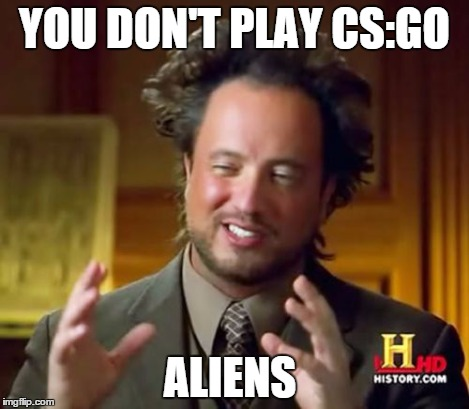 YOU DON'T PLAY CS:GO ALIENS | image tagged in memes,ancient aliens | made w/ Imgflip meme maker