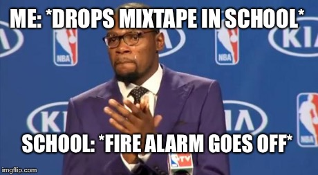 You The Real MVP Meme | ME: *DROPS MIXTAPE IN SCHOOL* SCHOOL: *FIRE ALARM GOES OFF* | image tagged in memes,you the real mvp | made w/ Imgflip meme maker
