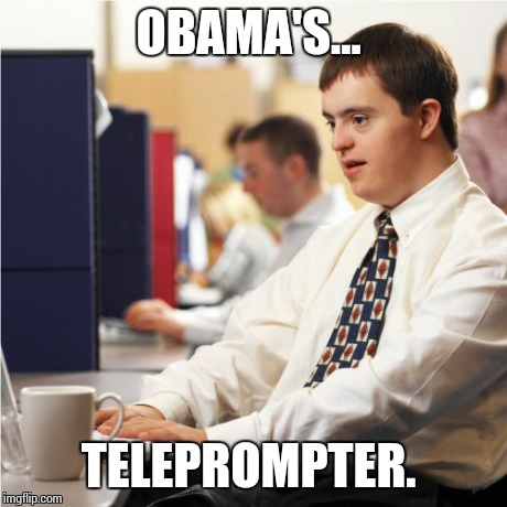 Down Syndrome | OBAMA'S... TELEPROMPTER. | image tagged in memes,down syndrome | made w/ Imgflip meme maker