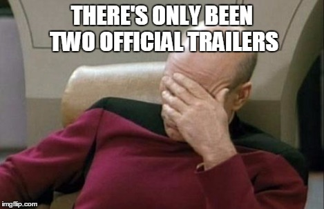 Captain Picard Facepalm Meme | THERE'S ONLY BEEN TWO OFFICIAL TRAILERS | image tagged in memes,captain picard facepalm | made w/ Imgflip meme maker
