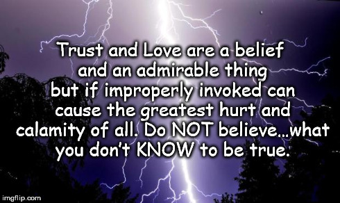 lighting bolt | Trust and Love are a belief and an admirable thing but if improperly invoked can cause the greatest hurt and calamity of all. Do NOT believe | image tagged in lighting bolt | made w/ Imgflip meme maker
