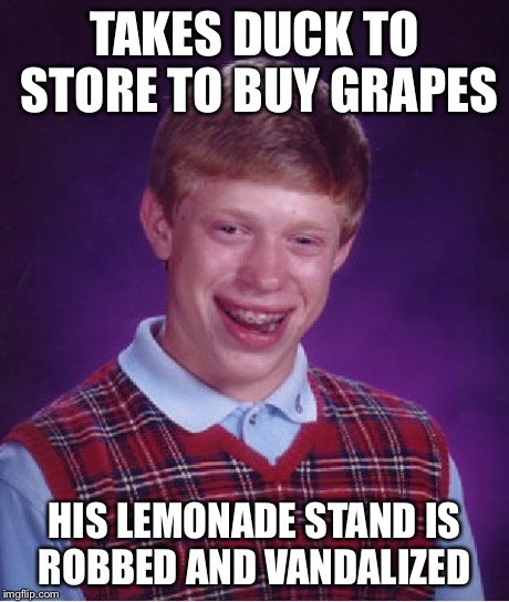 Waddle waddle waddle | TAKES DUCK TO STORE TO BUY GRAPES HIS LEMONADE STAND IS ROBBED AND VANDALIZED | image tagged in memes | made w/ Imgflip meme maker