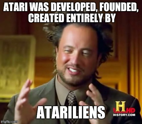 Ancient Aliens Meme | ATARI WAS DEVELOPED, FOUNDED, CREATED ENTIRELY BY ATARILIENS | image tagged in memes,ancient aliens | made w/ Imgflip meme maker