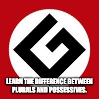 Grammar Nazi | LEARN THE DIFFERENCE BETWEEN PLURALS AND POSSESSIVES. | image tagged in grammar nazi | made w/ Imgflip meme maker
