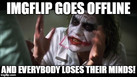 And everybody loses their minds Meme | IMGFLIP GOES OFFLINE AND EVERYBODY LOSES THEIR MINDS! | image tagged in memes,and everybody loses their minds | made w/ Imgflip meme maker