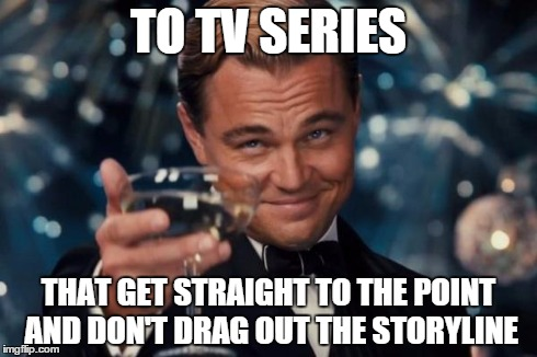 Leonardo Dicaprio Cheers Meme | TO TV SERIES THAT GET STRAIGHT TO THE POINT AND DON'T DRAG OUT THE STORYLINE | image tagged in memes,leonardo dicaprio cheers | made w/ Imgflip meme maker