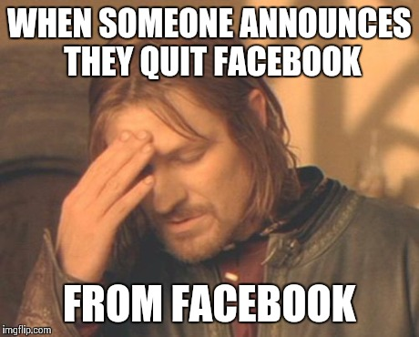 Somehow I don't believe them.. | WHEN SOMEONE ANNOUNCES THEY QUIT FACEBOOK FROM FACEBOOK | image tagged in memes,frustrated boromir,facebook,funny | made w/ Imgflip meme maker