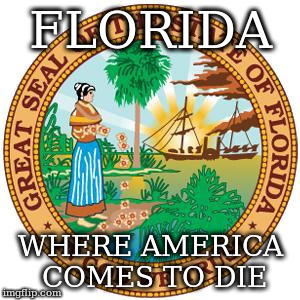 FLORIDA WHERE AMERICA COMES TO DIE | image tagged in die,florida | made w/ Imgflip meme maker