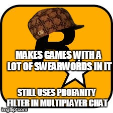 rockstar | MAKES GAMES WITH A LOT OF SWEARWORDS IN IT STILL USES PROFANITY FILTER IN MULTIPLAYER CHAT | image tagged in gta 5,gta online,rockstar | made w/ Imgflip meme maker