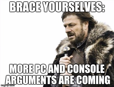 Brace Yourselves X is Coming Meme | BRACE YOURSELVES: MORE PC AND CONSOLE ARGUMENTS ARE COMING | image tagged in memes,brace yourselves x is coming | made w/ Imgflip meme maker