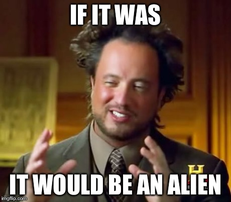 Ancient Aliens Meme | IF IT WAS IT WOULD BE AN ALIEN | image tagged in memes,ancient aliens | made w/ Imgflip meme maker